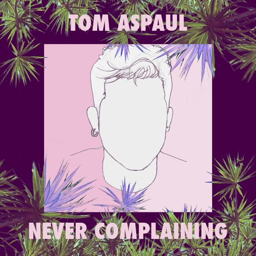 "Tom Aspaul Reveals New Single ""Never Complaining"""